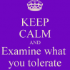 """Poster saying """"keep calm and examine what you tolerate"""""""